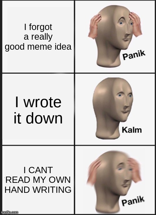 Panik Kalm Panik Meme |  I forgot a really good meme idea; I wrote it down; I CANT READ MY OWN HAND WRITING | image tagged in memes,panik kalm panik | made w/ Imgflip meme maker