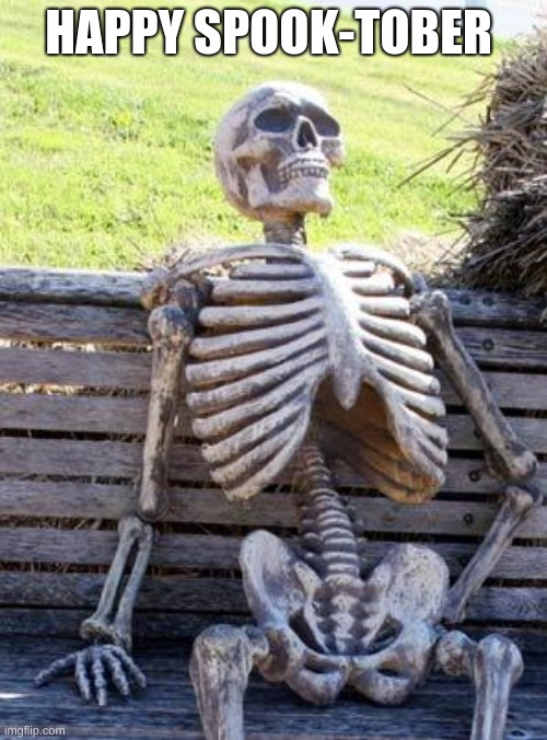 Waiting Skeleton |  HAPPY SPOOK-TOBER | image tagged in memes,waiting skeleton,spooktober,october | made w/ Imgflip meme maker
