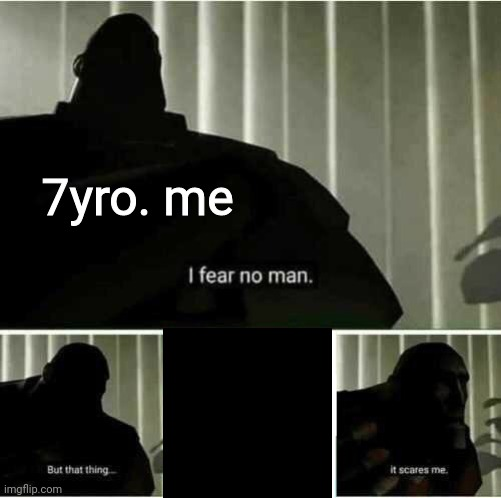 I fear no man |  7yro. me | image tagged in i fear no man,childhood,scared kid | made w/ Imgflip meme maker