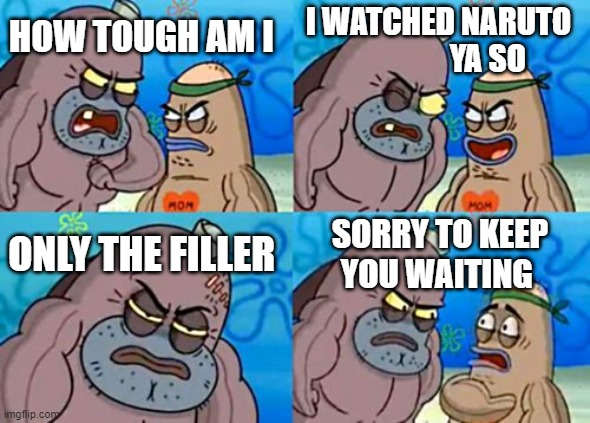 How Tough Are You |  I WATCHED NARUTO                  YA SO; HOW TOUGH AM I; ONLY THE FILLER; SORRY TO KEEP YOU WAITING | image tagged in memes,how tough are you | made w/ Imgflip meme maker