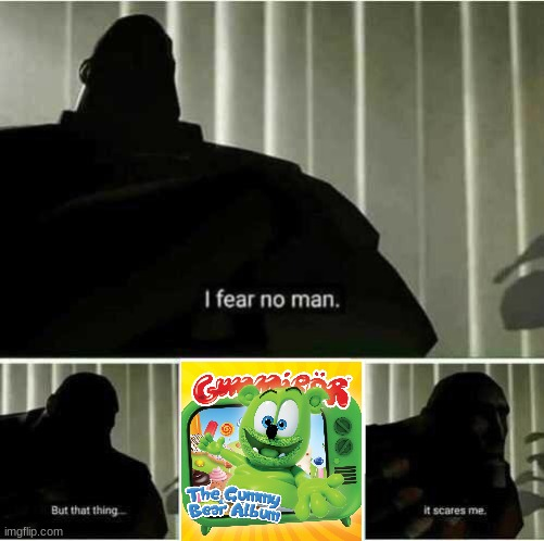 I fear no man | image tagged in i fear no man,funny,gummy bears | made w/ Imgflip meme maker