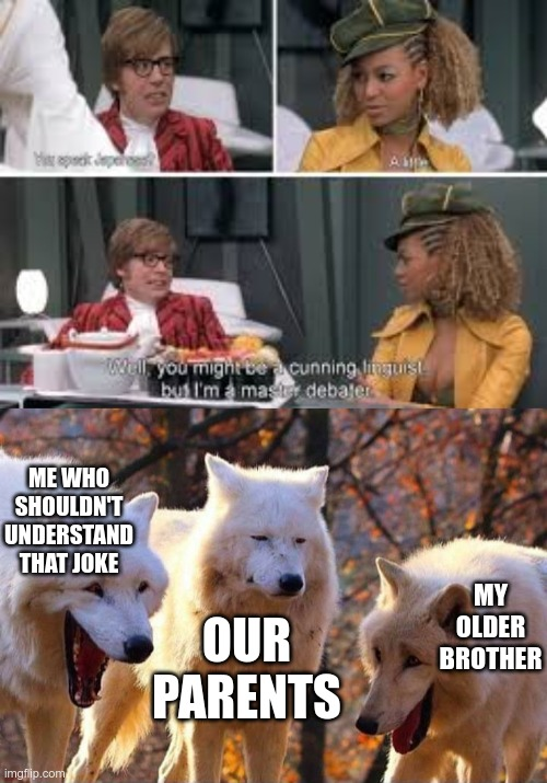 sorry if hard to read |  ME WHO SHOULDN'T UNDERSTAND THAT JOKE; MY OLDER BROTHER; OUR PARENTS | image tagged in laughing wolf,austin powers | made w/ Imgflip meme maker