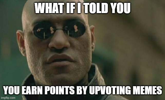 Yes |  WHAT IF I TOLD YOU; YOU EARN POINTS BY UPVOTING MEMES | image tagged in memes,matrix morpheus,what if i told you,imgflip points | made w/ Imgflip meme maker