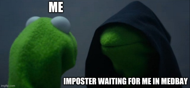 Evil Kermit |  ME; IMPOSTER WAITING FOR ME IN MEDBAY | image tagged in memes,evil kermit | made w/ Imgflip meme maker