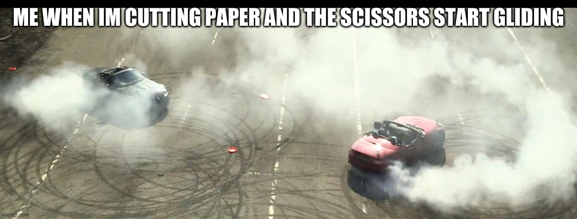 cutting paper |  ME WHEN IM CUTTING PAPER AND THE SCISSORS START GLIDING | image tagged in cars,doughnuts,smoke,drift | made w/ Imgflip meme maker