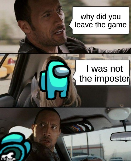 The Rock Driving |  why did you leave the game; I was not the imposter | image tagged in memes,the rock driving | made w/ Imgflip meme maker