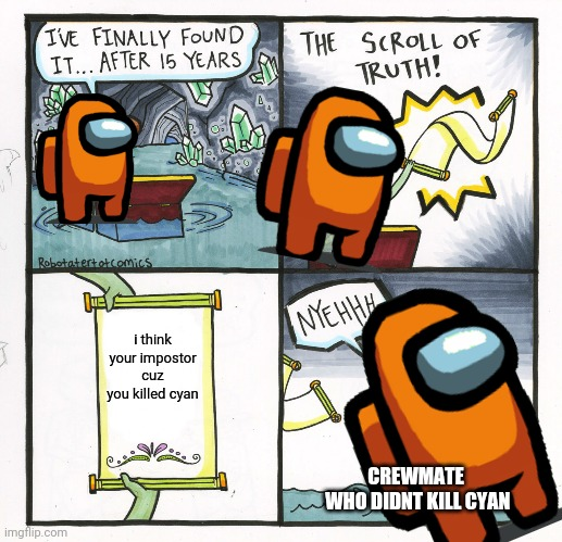 I THINK ORANGE IS SUS |  i think your impostor cuz you killed cyan; CREWMATE  WHO DIDNT KILL CYAN | image tagged in memes,the scroll of truth,among us | made w/ Imgflip meme maker