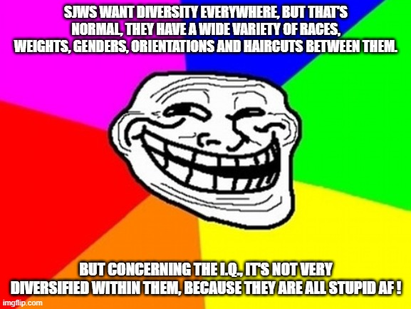 Hox to troll an entire social movement in two sentences |  SJWS WANT DIVERSITY EVERYWHERE, BUT THAT'S NORMAL, THEY HAVE A WIDE VARIETY OF RACES, WEIGHTS, GENDERS, ORIENTATIONS AND HAIRCUTS BETWEEN THEM. BUT CONCERNING THE I.Q., IT'S NOT VERY DIVERSIFIED WITHIN THEM, BECAUSE THEY ARE ALL STUPID AF ! | image tagged in memes,troll face colored,sjw,diversity | made w/ Imgflip meme maker