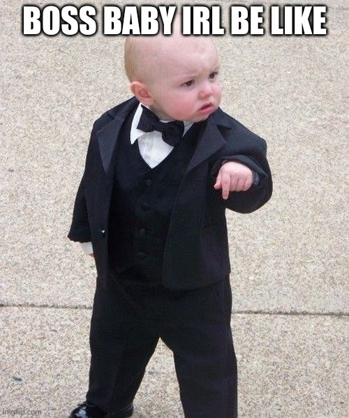 Baby Godfather |  BOSS BABY IRL BE LIKE | image tagged in memes,baby godfather | made w/ Imgflip meme maker