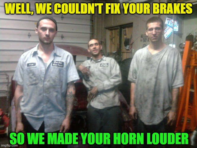 That'll be $999, please |  WELL, WE COULDN'T FIX YOUR BRAKES; SO WE MADE YOUR HORN LOUDER | image tagged in funny,mechanic,cars,there i fixed it,automotive,rip off | made w/ Imgflip meme maker