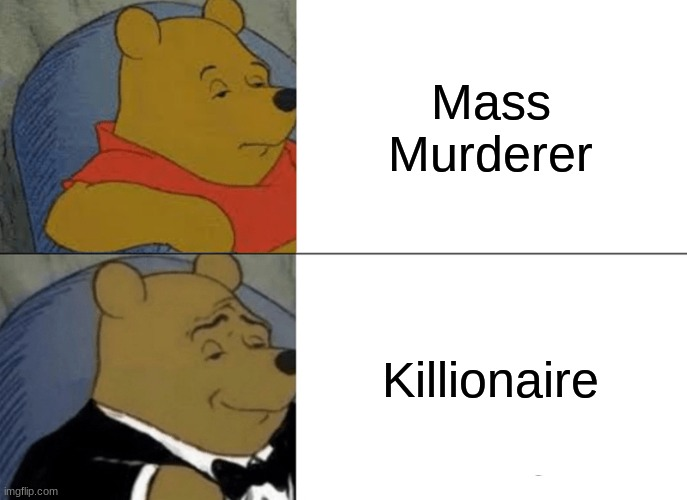 Tuxedo Winnie The Pooh Meme |  Mass Murderer; Killionaire | image tagged in memes,tuxedo winnie the pooh | made w/ Imgflip meme maker