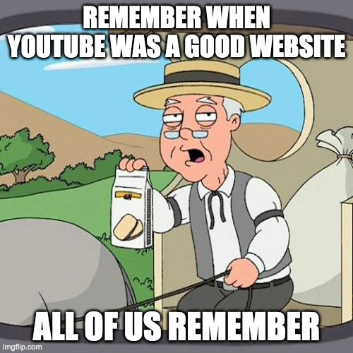 The good ol' days |  REMEMBER WHEN YOUTUBE WAS A GOOD WEBSITE; ALL OF US REMEMBER | image tagged in memes,pepperidge farm remembers | made w/ Imgflip meme maker