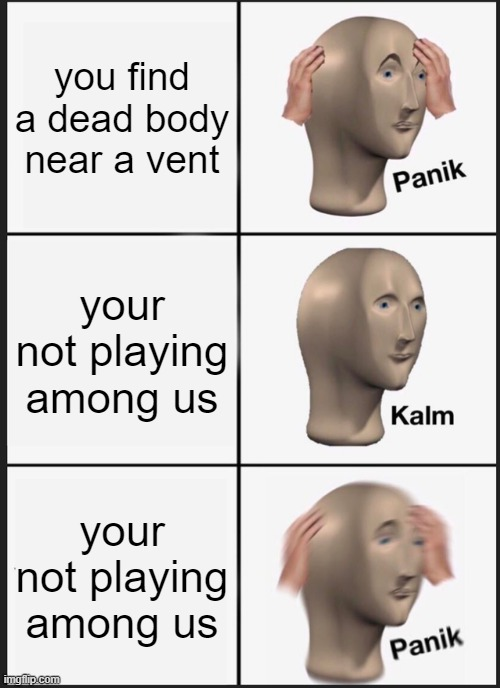 P A N I C |  you find a dead body near a vent; your not playing among us; your not playing among us | image tagged in memes,panik kalm panik,fun,panic,sus,among us | made w/ Imgflip meme maker