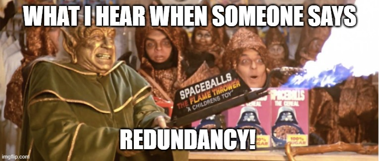 REDUNDANCY! |  WHAT I HEAR WHEN SOMEONE SAYS; REDUNDANCY! | image tagged in merchandising spaceballs flamethrower,work,it,redundancy,flamethrower | made w/ Imgflip meme maker