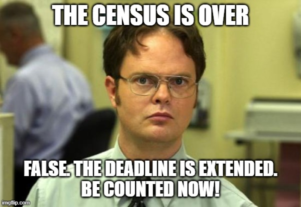 Census is over. False |  THE CENSUS IS OVER; FALSE. THE DEADLINE IS EXTENDED. BE COUNTED NOW! | image tagged in memes,dwight schrute | made w/ Imgflip meme maker