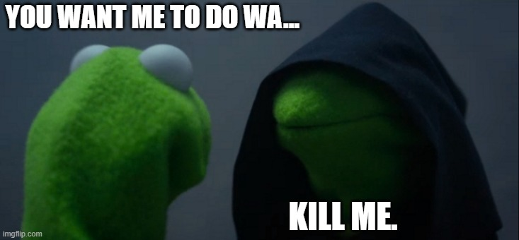 Evil Kermit |  YOU WANT ME TO DO WA... KILL ME. | image tagged in memes,evil kermit,fun,kermit,green,imgflip | made w/ Imgflip meme maker