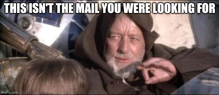 These Aren't The Droids You Were Looking For Meme |  THIS ISN'T THE MAIL YOU WERE LOOKING FOR | image tagged in memes,these aren't the droids you were looking for | made w/ Imgflip meme maker