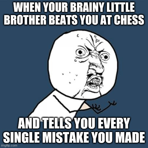 Y U No Meme |  WHEN YOUR BRAINY LITTLE BROTHER BEATS YOU AT CHESS; AND TELLS YOU EVERY SINGLE MISTAKE YOU MADE | image tagged in memes,y u no | made w/ Imgflip meme maker