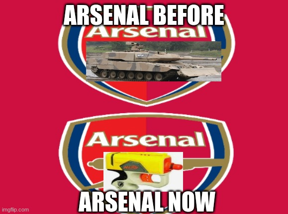 What arsenal used to be vs now |  ARSENAL BEFORE; ARSENAL NOW | image tagged in arsenal,soccer | made w/ Imgflip meme maker
