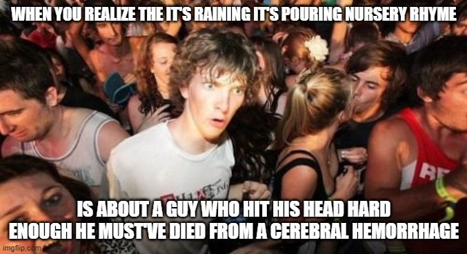 I mean is it? Never occured to me all these years until recently. |  WHEN YOU REALIZE THE IT'S RAINING IT'S POURING NURSERY RHYME; IS ABOUT A GUY WHO HIT HIS HEAD HARD ENOUGH HE MUST'VE DIED FROM A CEREBRAL HEMORRHAGE | image tagged in memes,sudden clarity clarence,nursery rhymes,songs,music,old people | made w/ Imgflip meme maker