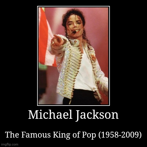 Michael Jackson | The Famous King of Pop (1958-2009) | image tagged in demotivationals,michael jackson,memes | made w/ Imgflip demotivational maker