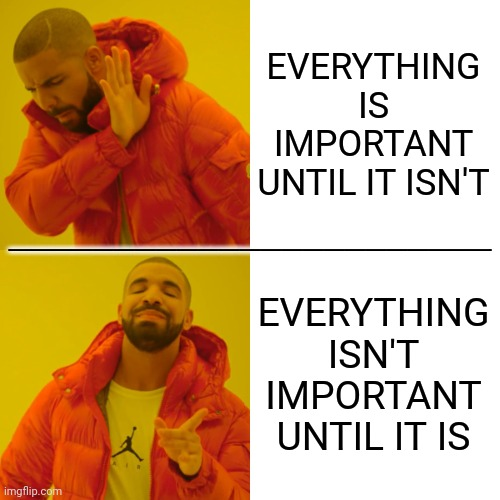 It's All Relative |  EVERYTHING IS IMPORTANT UNTIL IT ISN'T; _______________________; EVERYTHING ISN'T IMPORTANT UNTIL IT IS | image tagged in memes,drake hotline bling,life lessons,deep thoughts,important,priorities | made w/ Imgflip meme maker