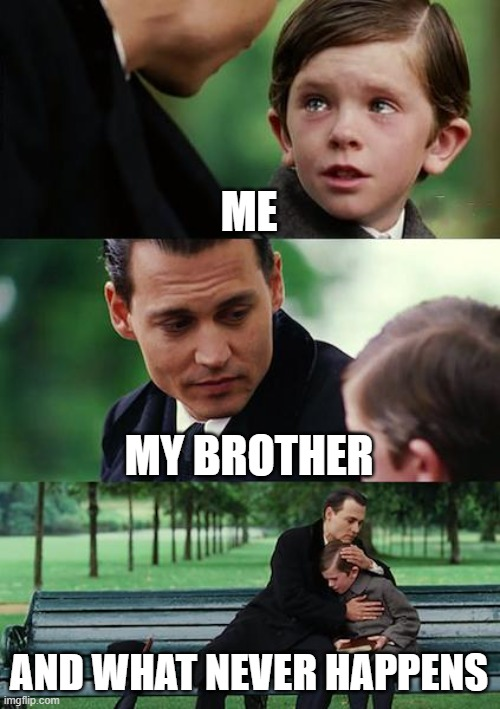 BROTHERS |  ME; MY BROTHER; AND WHAT NEVER HAPPENS | image tagged in memes,finding neverland | made w/ Imgflip meme maker