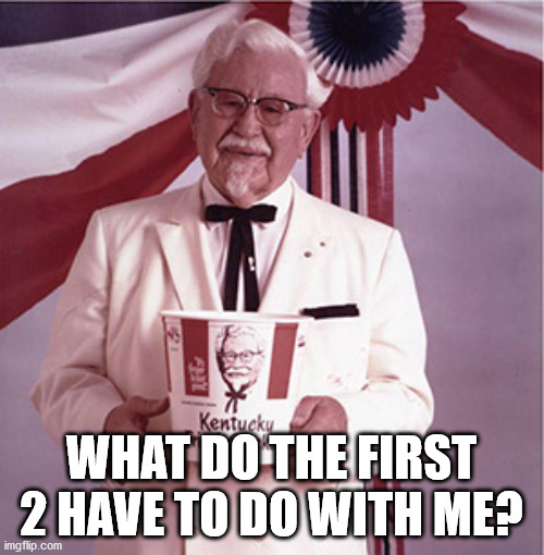 KFC Colonel Sanders | WHAT DO THE FIRST 2 HAVE TO DO WITH ME? | image tagged in kfc colonel sanders | made w/ Imgflip meme maker