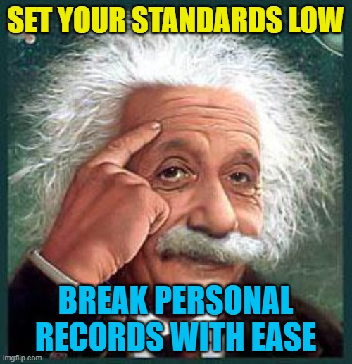SET YOUR STANDARDS LOW BREAK PERSONAL RECORDS WITH EASE | image tagged in einstein | made w/ Imgflip meme maker