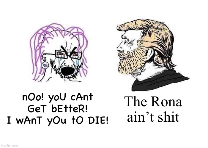 nOo! yoU cAnt GeT bEtteR! I wAnT yOu tO DIE! The Rona ain't shit | image tagged in coronavirus,trump | made w/ Imgflip meme maker