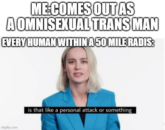 Is that like a personal attack or something? |  ME:COMES OUT AS A OMNISEXUAL TRANS MAN; EVERY HUMAN WITHIN A 50 MILE RADIS: | image tagged in is that like a personal attack or something,transgender | made w/ Imgflip meme maker