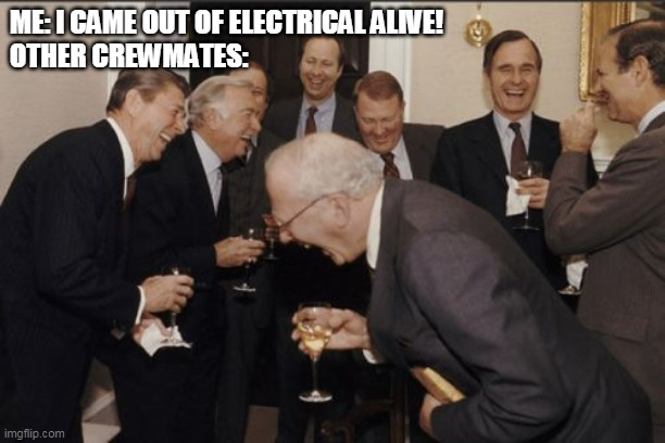 No one believes you... |  ME: I CAME OUT OF ELECTRICAL ALIVE! OTHER CREWMATES: | image tagged in memes,laughing men in suits,among us,are you serious | made w/ Imgflip meme maker