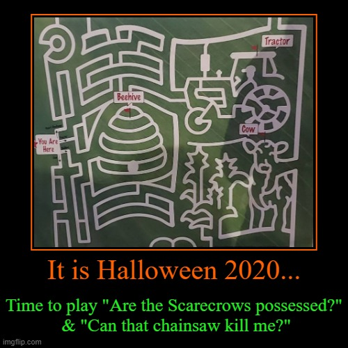 "2020 couldn't get any worse, right? | It is Halloween 2020... | Time to play ""Are the Scarecrows possessed?""  & ""Can that chainsaw kill me?"" 
