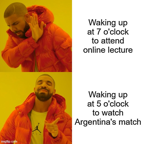 Drake Hotline Bling |  Waking up at 7 o'clock to attend online lecture; Waking up at 5 o'clock to watch Argentina's match | image tagged in memes,drake hotline bling | made w/ Imgflip meme maker
