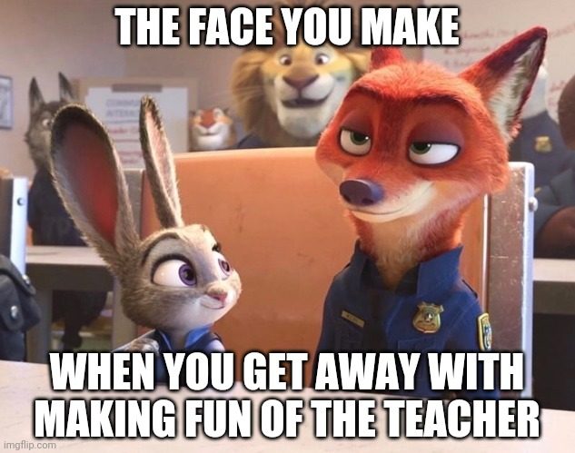 Nick Wilde: Class Clown |  THE FACE YOU MAKE; WHEN YOU GET AWAY WITH MAKING FUN OF THE TEACHER | image tagged in nick wilde and judy hopps police uniforms,judy hopps,nick wilde,zootopia,the face you make when,funny | made w/ Imgflip meme maker