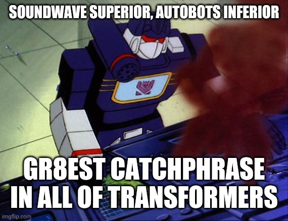 Soundwave as you command |  SOUNDWAVE SUPERIOR, AUTOBOTS INFERIOR; GR8EST CATCHPHRASE IN ALL OF TRANSFORMERS | image tagged in soundwave as you command,memes,transformers g1 | made w/ Imgflip meme maker