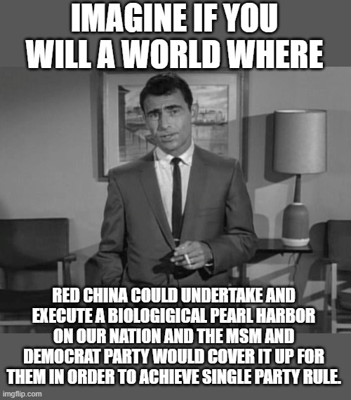 hello |  IMAGINE IF YOU WILL A WORLD WHERE; RED CHINA COULD UNDERTAKE AND EXECUTE A BIOLOGIGICAL PEARL HARBOR ON OUR NATION AND THE MSM AND DEMOCRAT PARTY WOULD COVER IT UP FOR THEM IN ORDER TO ACHIEVE SINGLE PARTY RULE. | image tagged in red china,covid-19,msm,democrats,communism,2020 elections | made w/ Imgflip meme maker