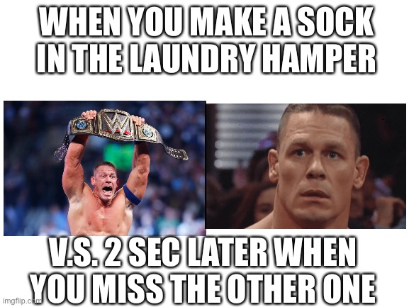 Halfway across the room |  WHEN YOU MAKE A SOCK IN THE LAUNDRY HAMPER; V.S. 2 SEC LATER WHEN YOU MISS THE OTHER ONE | image tagged in john cena | made w/ Imgflip meme maker