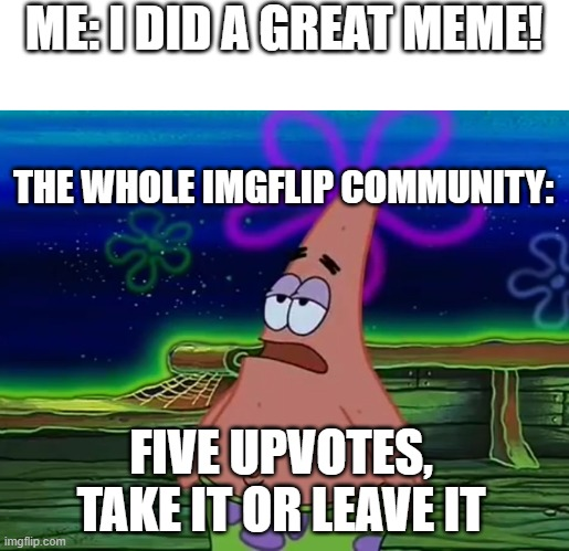 the true hurts |  ME: I DID A GREAT MEME! THE WHOLE IMGFLIP COMMUNITY:; FIVE UPVOTES, TAKE IT OR LEAVE IT | image tagged in patrick star take it or leave | made w/ Imgflip meme maker