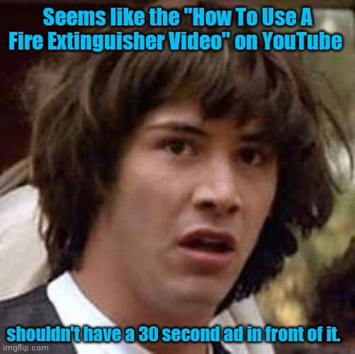 "Timing is everything. |  Seems like the ""How To Use A Fire Extinguisher Video"" on YouTube; shouldn't have a 30 second ad in front of it. 