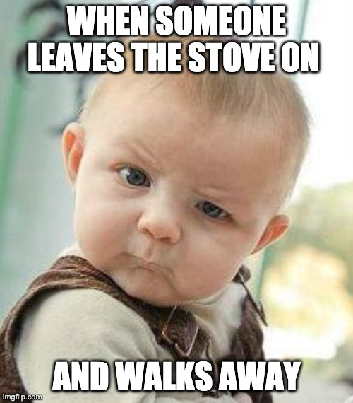 fire safety |  WHEN SOMEONE LEAVES THE STOVE ON; AND WALKS AWAY | image tagged in confused baby | made w/ Imgflip meme maker