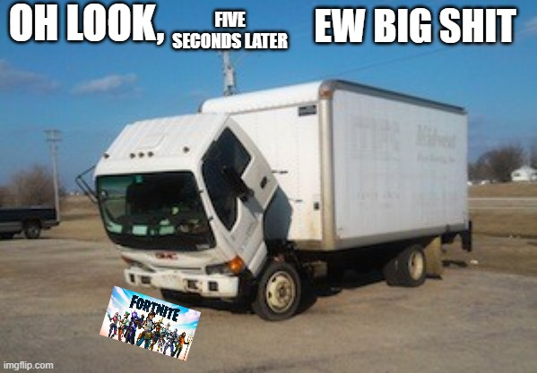 Okay Truck Meme |  OH LOOK, FIVE SECONDS LATER; EW BIG SHIT | image tagged in memes,okay truck | made w/ Imgflip meme maker
