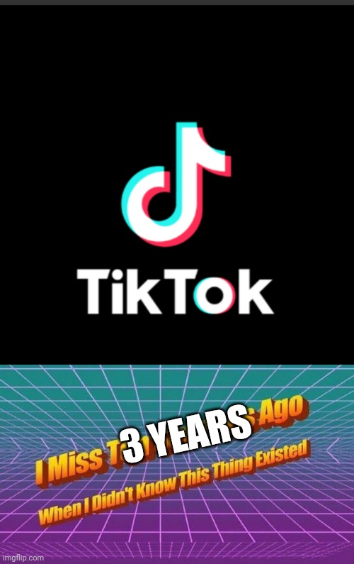 Tiktok is t r a s h |  3 YEARS | image tagged in i miss ten seconds ago,memes,bruh,tiktok | made w/ Imgflip meme maker