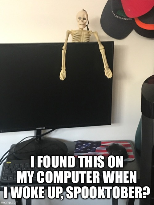 SpookTober |  I FOUND THIS ON MY COMPUTER WHEN I WOKE UP, SPOOKTOBER? | image tagged in spooktober,pc gaming,skeleton | made w/ Imgflip meme maker