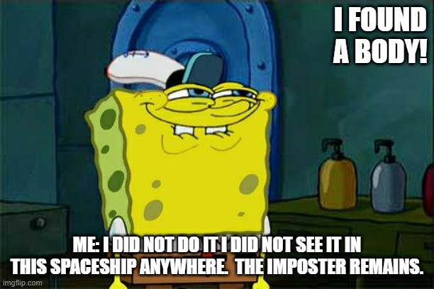 Don't You Squidward |  I FOUND A BODY! ME: I DID NOT DO IT I DID NOT SEE IT IN THIS SPACESHIP ANYWHERE.  THE IMPOSTER REMAINS. | image tagged in memes,don't you squidward | made w/ Imgflip meme maker