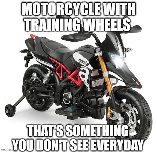 wow |  MOTORCYCLE WITH TRAINING WHEELS; THAT'S SOMETHING YOU DON'T SEE EVERYDAY | image tagged in lol,memes,motorcycle,hmmm | made w/ Imgflip meme maker