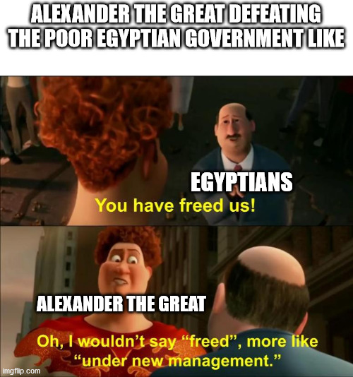 Under New Management |  ALEXANDER THE GREAT DEFEATING THE POOR EGYPTIAN GOVERNMENT LIKE; EGYPTIANS; ALEXANDER THE GREAT | image tagged in under new management | made w/ Imgflip meme maker