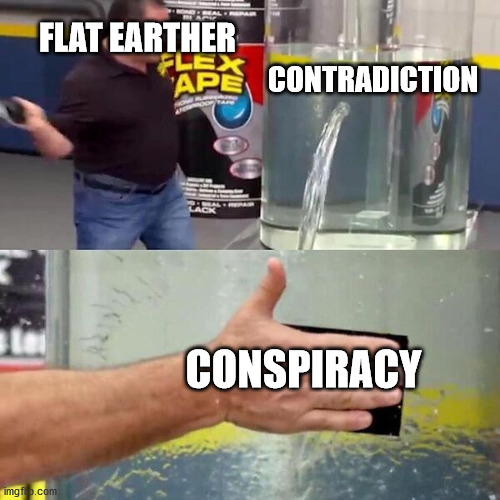If I don't understand, it's a conspiracy |  FLAT EARTHER; CONTRADICTION; CONSPIRACY | image tagged in phil swift slapping on flex tape,flat earth,conspiracy,contradiction,not scientifically possible | made w/ Imgflip meme maker