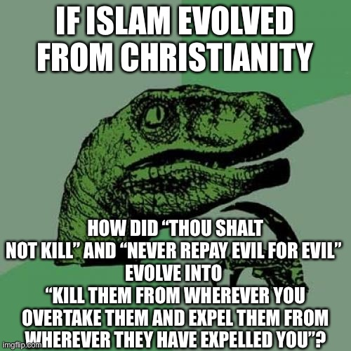 "I don't hate Muslims tho... don't mistake that. |  IF ISLAM EVOLVED FROM CHRISTIANITY; HOW DID ""THOU SHALT NOT KILL"" AND ""NEVER REPAY EVIL FOR EVIL""  EVOLVE INTO  ""KILL THEM FROM WHEREVER YOU OVERTAKE THEM AND EXPEL THEM FROM WHEREVER THEY HAVE EXPELLED YOU""? 
