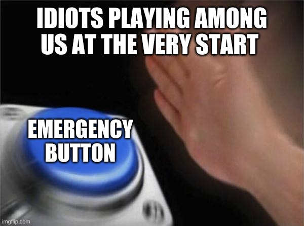 among us meme |  IDIOTS PLAYING AMONG US AT THE VERY START; EMERGENCY BUTTON | image tagged in memes,blank nut button | made w/ Imgflip meme maker